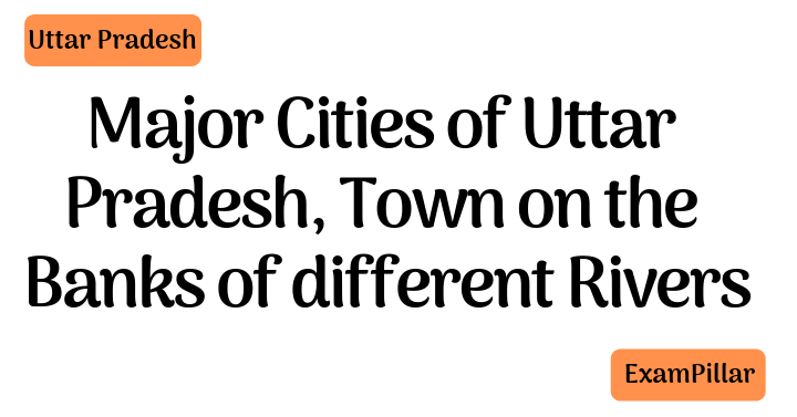 Major Cities of Uttar Pradesh, Town on the banks of different Rivers