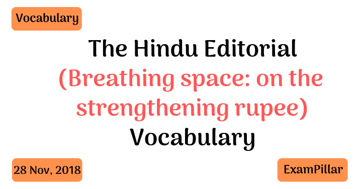 Today's Vocabulary for The Hindu Editorial (Breathing space: on the strengthening rupee) – Nov 28, 2018