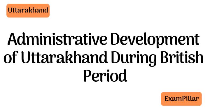 Administrative development of Uttarakhand during British period